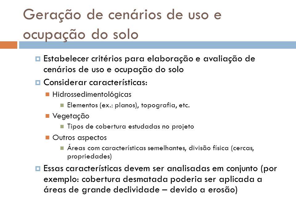 Geração de cenários de uso e ocupação do solo Estabelecer critérios para elaboração e avaliação de cenários de uso e ocupação do solo Considerar características: Hidrossedimentológicas Elementos (ex.: planos), topografia, etc.
