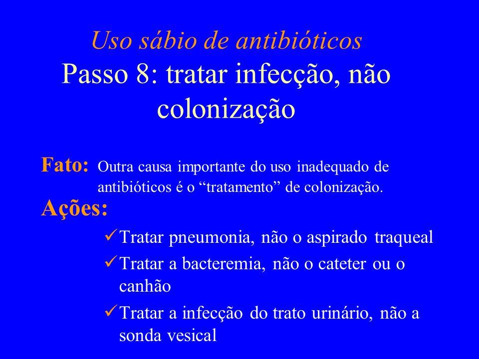 Uso sábio de antibióticos Passo 8: tratar infecção, não colonização Fato: Outra causa importante do uso inadequado de antibióticos é o tratamento de c