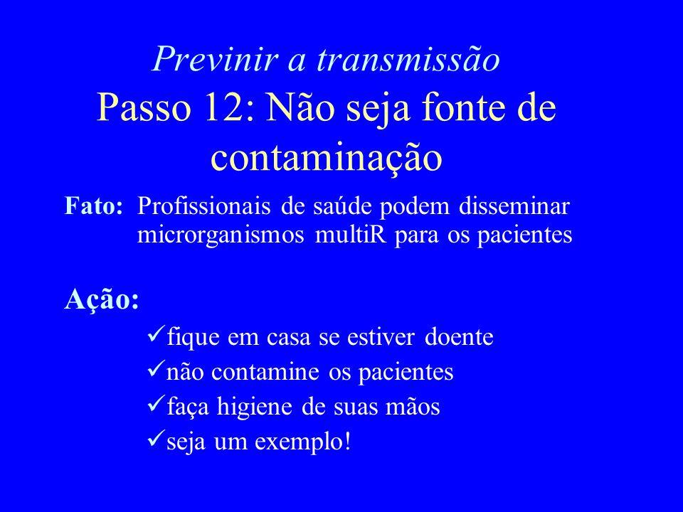 Previnir a transmissão Passo 12: Não seja fonte de contaminação Fato:Profissionais de saúde podem disseminar microrganismos multiR para os pacientes A