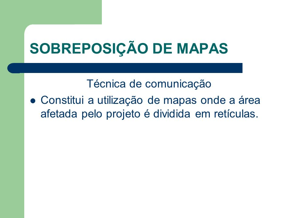 SOBREPOSIÇÃO DE MAPAS Técnica de comunicação Constitui a utilização de mapas onde a área afetada pelo projeto é dividida em retículas.