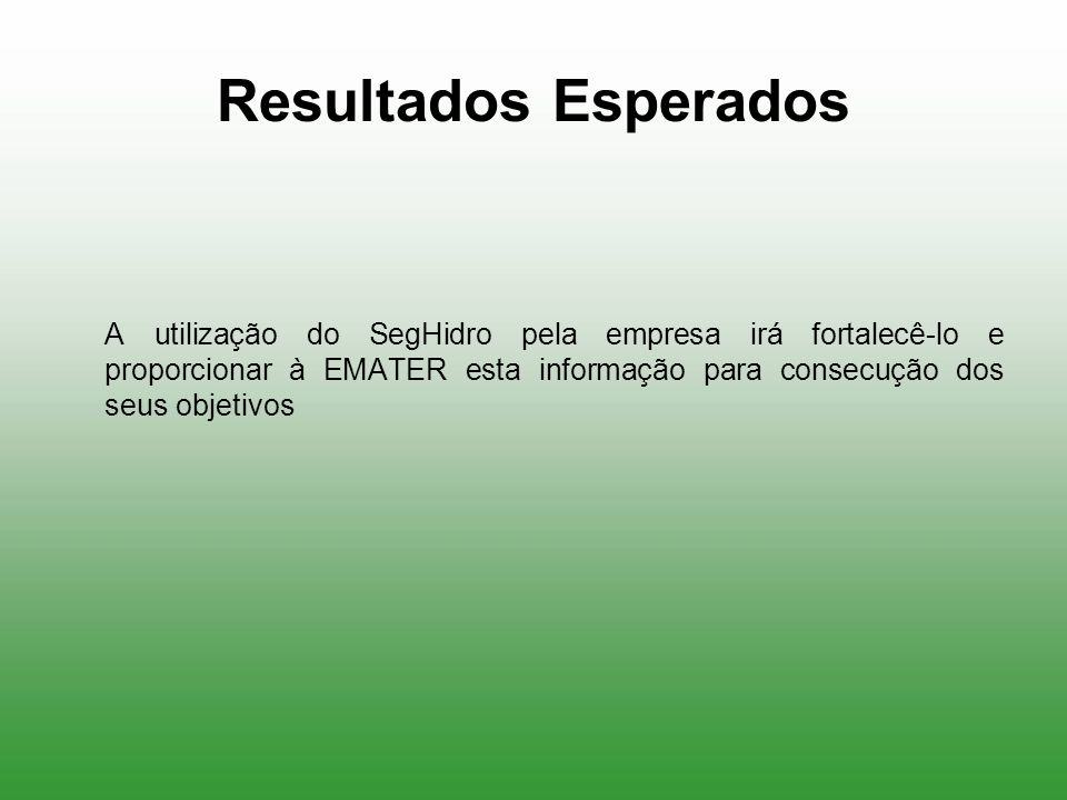Resultados Esperados A utilização do SegHidro pela empresa irá fortalecê-lo e proporcionar à EMATER esta informação para consecução dos seus objetivos
