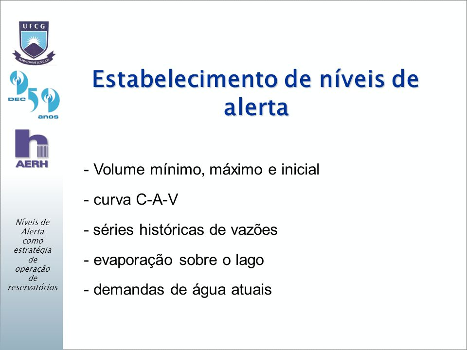 Estabelecimento de níveis de alerta - Volume mínimo, máximo e inicial - curva C-A-V - séries históricas de vazões - evaporação sobre o lago - demandas de água atuais Níveis de Alerta como estratégia de operação de reservatórios