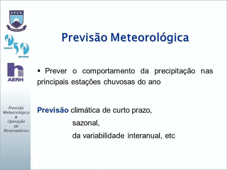 Previsão Meteorológica Prever o comportamento da precipitação nas principais estações chuvosas do ano lim Previsão climática de curto prazo, sazonal, da variabilidade interanual, etc Previsão Meteorológica x Operação de Reservatórios