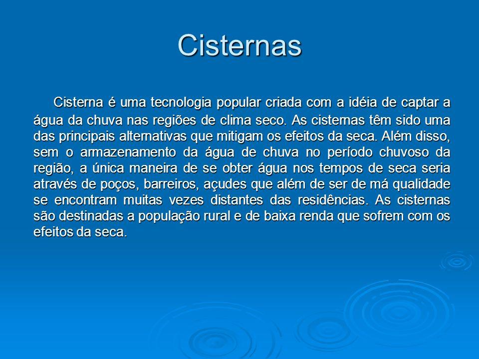 Cisternas Cisterna é uma tecnologia popular criada com a idéia de captar a água da chuva nas regiões de clima seco. As cisternas têm sido uma das prin