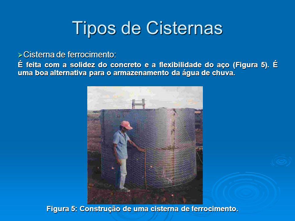 Cisterna de ferrocimento: Cisterna de ferrocimento: É feita com a solidez do concreto e a flexibilidade do aço (Figura 5). É uma boa alternativa para