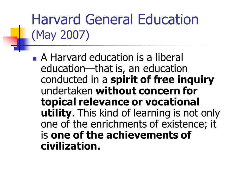 Harvard General Education (May 2007) A Harvard education is a liberal educationthat is, an education conducted in a spirit of free inquiry undertaken