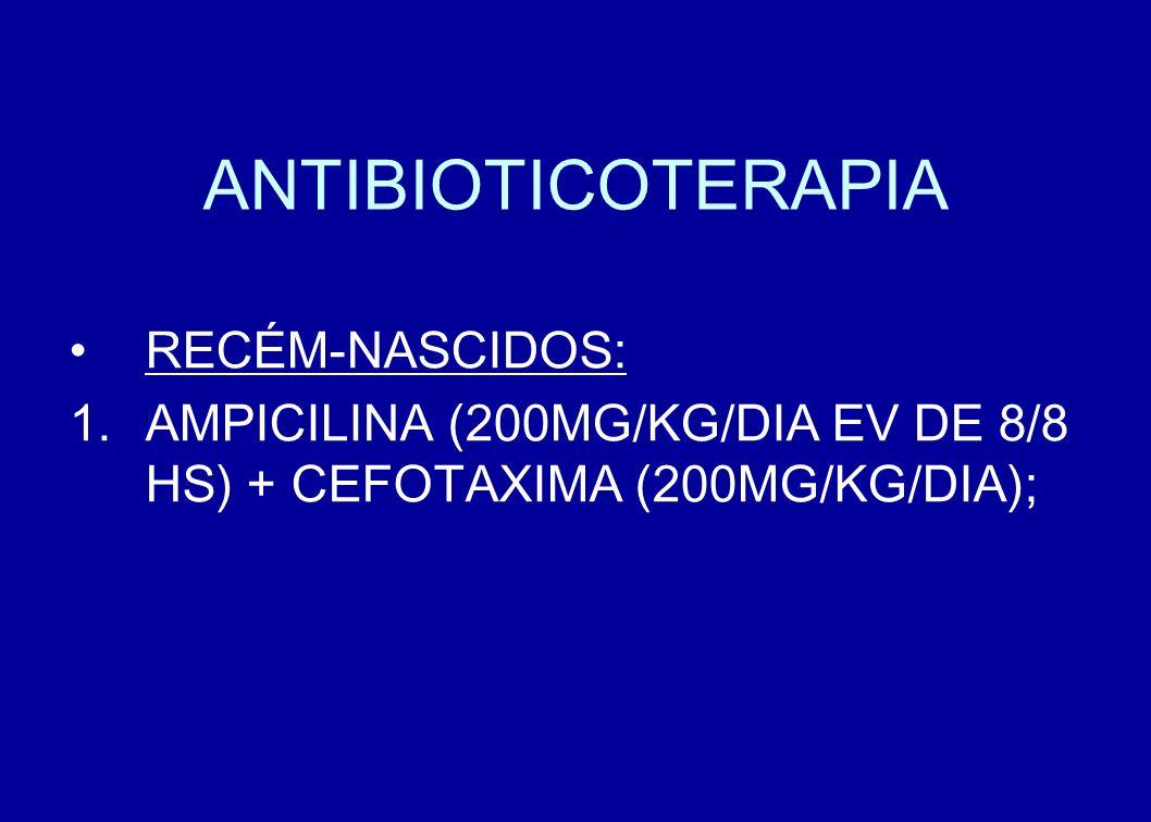 ANTIBIOTICOTERAPIA RECÉM-NASCIDOS: AMPICILINA (200MG/KG/DIA EV DE 8/8 HS) + CEFOTAXIMA (200MG/KG/DIA);