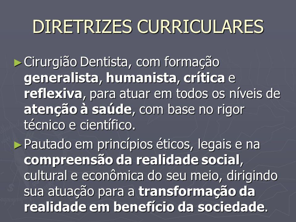 DIRETRIZES CURRICULARES Cirurgião Dentista, com formação generalista, humanista, crítica e reflexiva, para atuar em todos os níveis de atenção à saúde