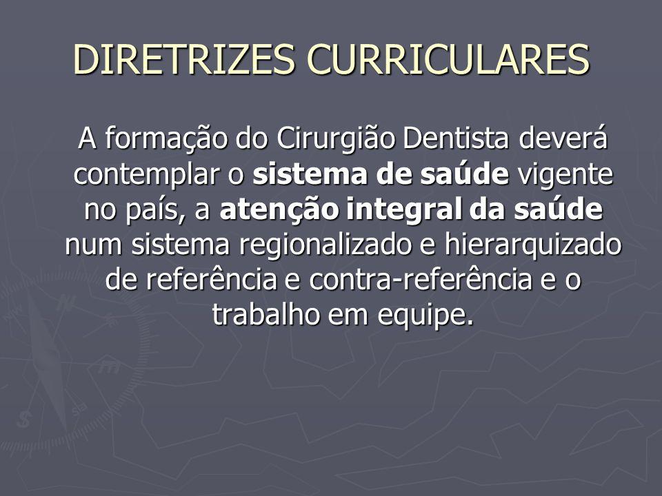 DIRETRIZES CURRICULARES A formação do Cirurgião Dentista deverá contemplar o sistema de saúde vigente no país, a atenção integral da saúde num sistema