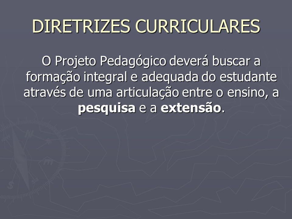 DIRETRIZES CURRICULARES O Projeto Pedagógico deverá buscar a formação integral e adequada do estudante através de uma articulação entre o ensino, a pe