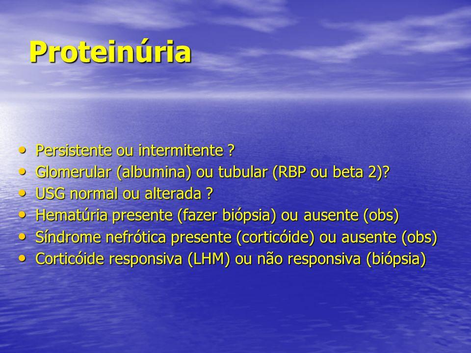Proteinúria Persistente ou intermitente ? Persistente ou intermitente ? Glomerular (albumina) ou tubular (RBP ou beta 2)? Glomerular (albumina) ou tub