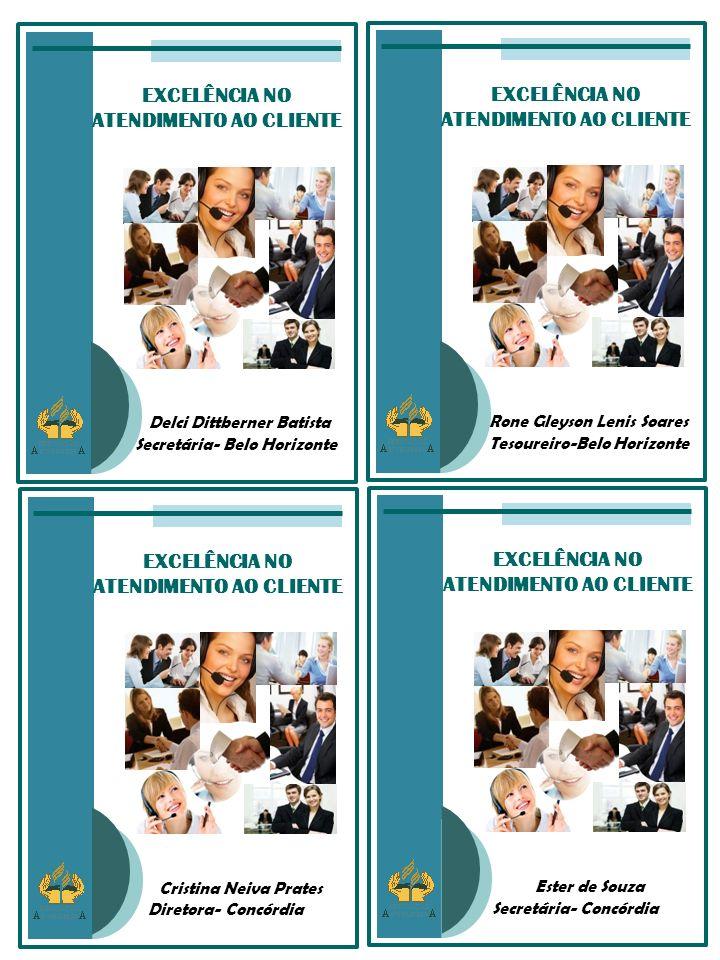 EXCELÊNCIA NO ATENDIMENTO AO CLIENTE Rone Gleyson Lenis Soares Tesoureiro-Belo Horizonte EXCELÊNCIA NO ATENDIMENTO AO CLIENTE Delci Dittberner Batista Secretária- Belo Horizonte EXCELÊNCIA NO ATENDIMENTO AO CLIENTE Ester de Souza Secretária- Concórdia EXCELÊNCIA NO ATENDIMENTO AO CLIENTE Cristina Neiva Prates Diretora- Concórdia