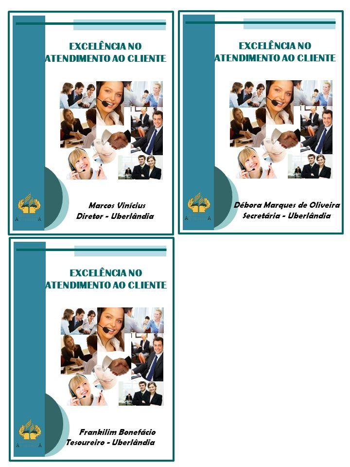 EXCELÊNCIA NO ATENDIMENTO AO CLIENTE Débora Marques de Oliveira Secretária - Uberlândia EXCELÊNCIA NO ATENDIMENTO AO CLIENTE Marcos Vinícius Diretor - Uberlândia EXCELÊNCIA NO ATENDIMENTO AO CLIENTE Frankilim Bonefácio Tesoureiro - Uberlândia
