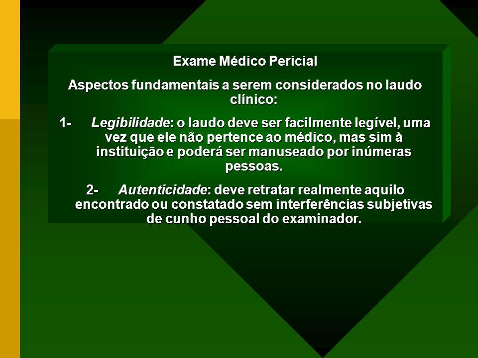 Exame Médico Pericial Aspectos fundamentais a serem considerados no laudo clínico: 1- Legibilidade: o laudo deve ser facilmente legível, uma vez que e