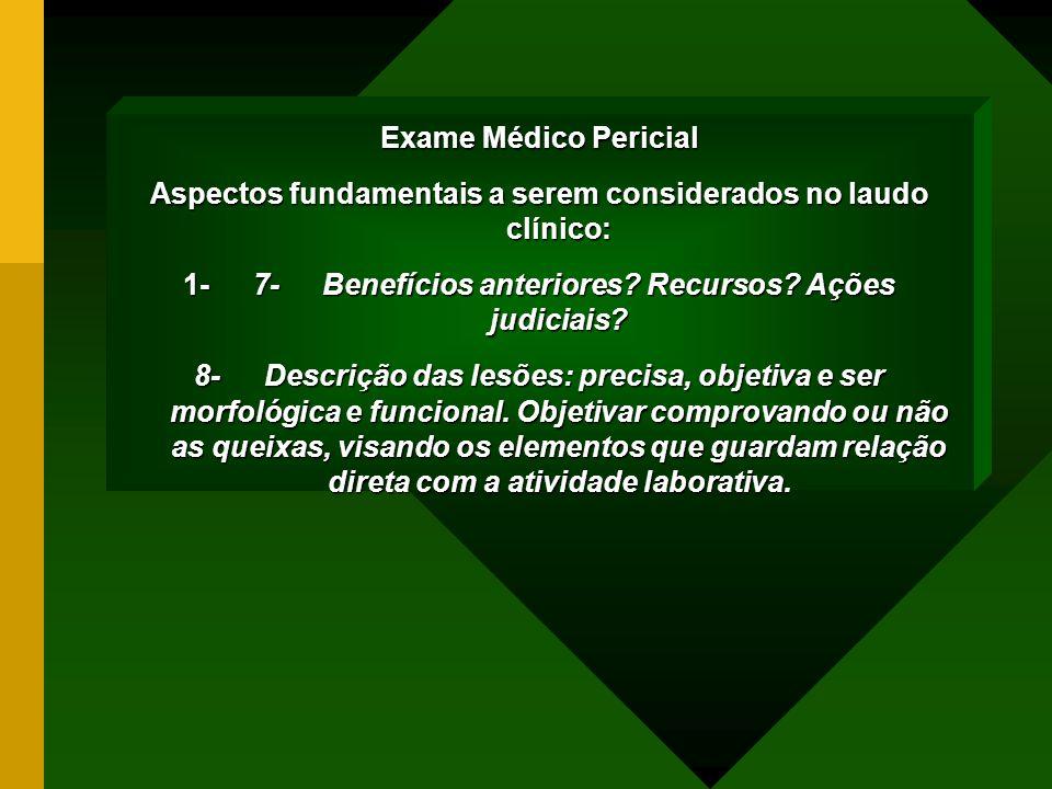Exame Médico Pericial Aspectos fundamentais a serem considerados no laudo clínico: 1- 7- Benefícios anteriores? Recursos? Ações judiciais? 8- Descriçã