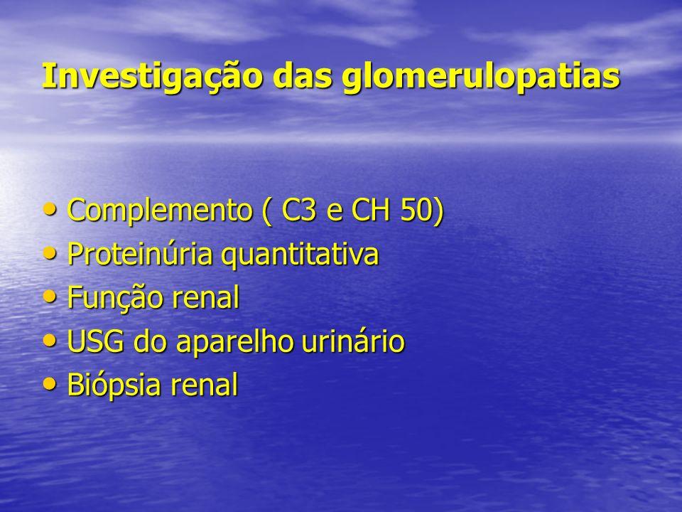 Investigação das glomerulopatias Complemento ( C3 e CH 50) Complemento ( C3 e CH 50) Proteinúria quantitativa Proteinúria quantitativa Função renal Fu