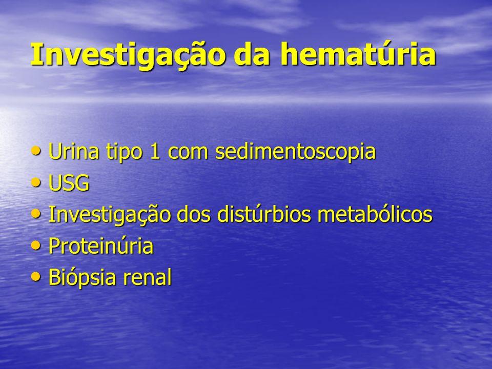 Investigação da hematúria Urina tipo 1 com sedimentoscopia Urina tipo 1 com sedimentoscopia USG USG Investigação dos distúrbios metabólicos Investigaç