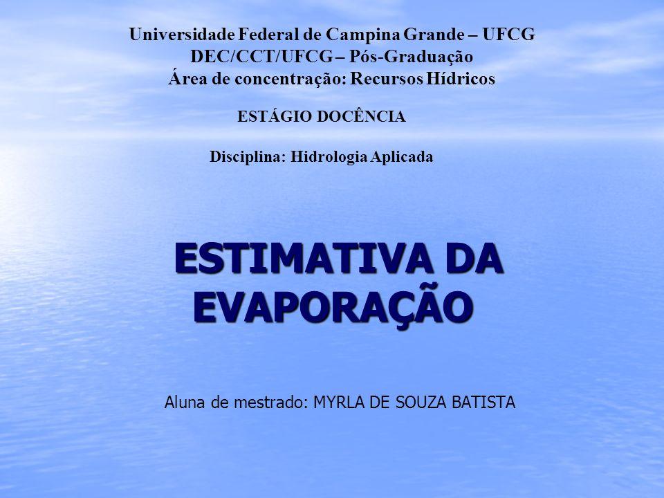ESTIMATIVA DA EVAPORAÇÃO ESTIMATIVA DA EVAPORAÇÃO Aluna de mestrado: MYRLA DE SOUZA BATISTA Universidade Federal de Campina Grande – UFCG DEC/CCT/UFCG