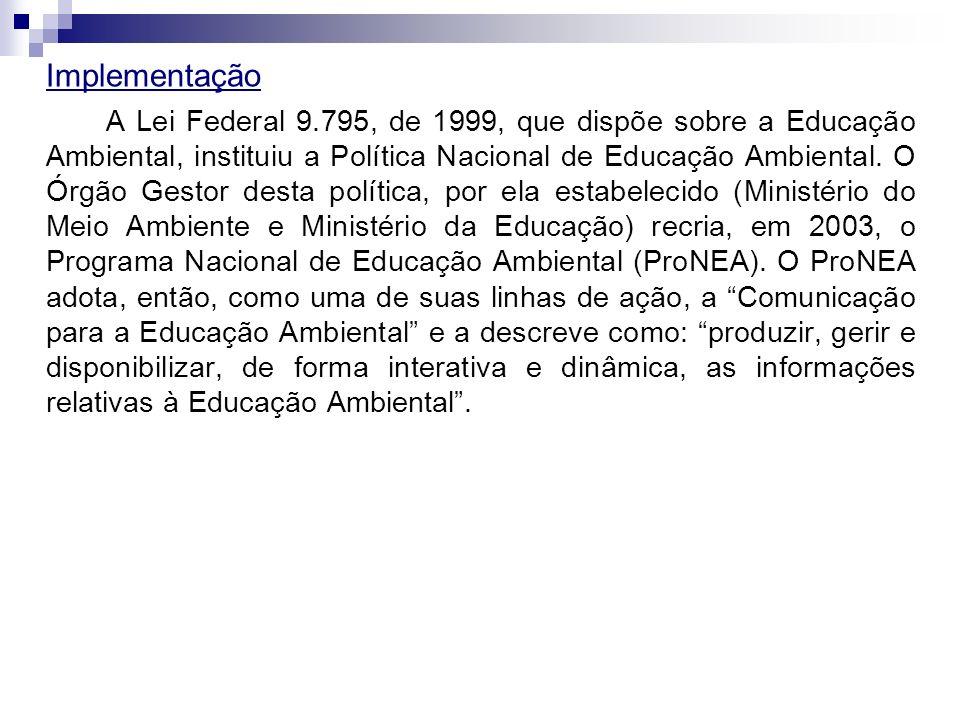 Implementação A Lei Federal 9.795, de 1999, que dispõe sobre a Educação Ambiental, instituiu a Política Nacional de Educação Ambiental. O Órgão Gestor