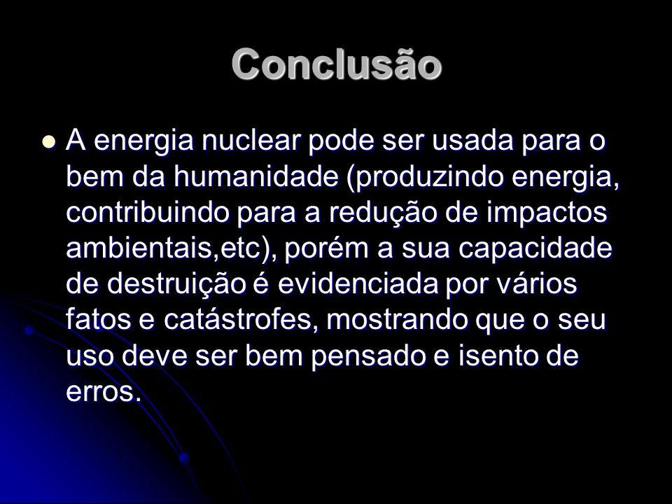 Conclusão A energia nuclear pode ser usada para o bem da humanidade (produzindo energia, contribuindo para a redução de impactos ambientais,etc), poré