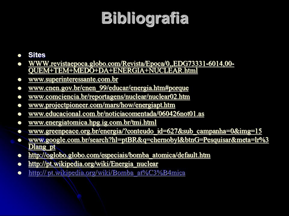 Bibliografia Sites Sites WWW.revistaepoca.globo.com/Revista/Epoca/0,,EDG73331-6014,00- QUEM+TEM+MEDO+DA+ENERGIA+NUCLEAR.html WWW.revistaepoca.globo.co