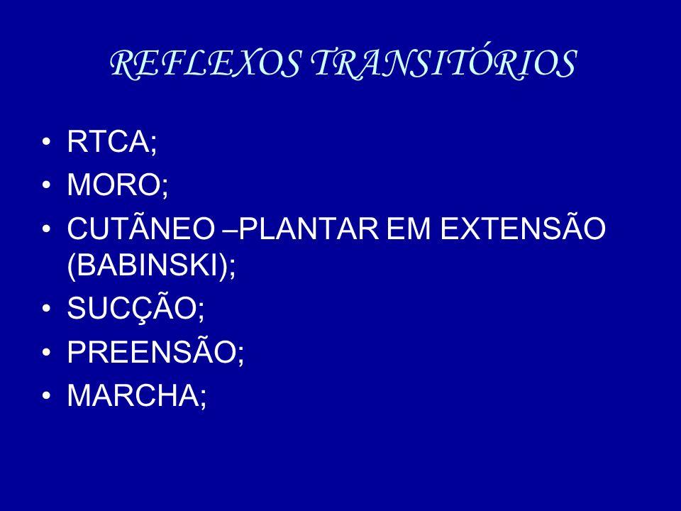 REFLEXOS TRANSITÓRIOS RTCA; MORO; CUTÃNEO –PLANTAR EM EXTENSÃO (BABINSKI); SUCÇÃO; PREENSÃO; MARCHA;