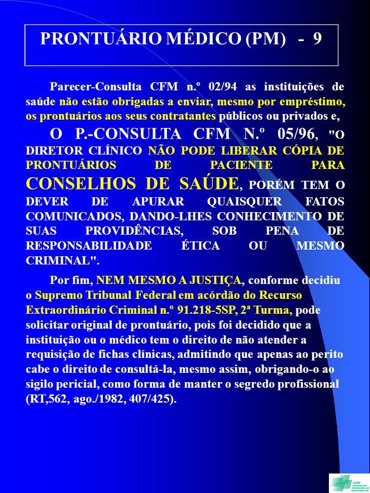 PRONTUÁRIO MÉDICO (PM) - 9 Parecer-Consulta CFM n.º 02/94 as instituições de saúde não estão obrigadas a enviar, mesmo por empréstimo, os prontuários aos seus contratantes públicos ou privados e, O P.-CONSULTA CFM N.º 05/96, O DIRETOR CLÍNICO NÃO PODE LIBERAR CÓPIA DE PRONTUÁRIOS DE PACIENTE PARA CONSELHOS DE SAÚDE, PORÉM TEM O DEVER DE APURAR QUAISQUER FATOS COMUNICADOS, DANDO-LHES CONHECIMENTO DE SUAS PROVIDÊNCIAS, SOB PENA DE RESPONSABILIDADE ÉTICA OU MESMO CRIMINAL .