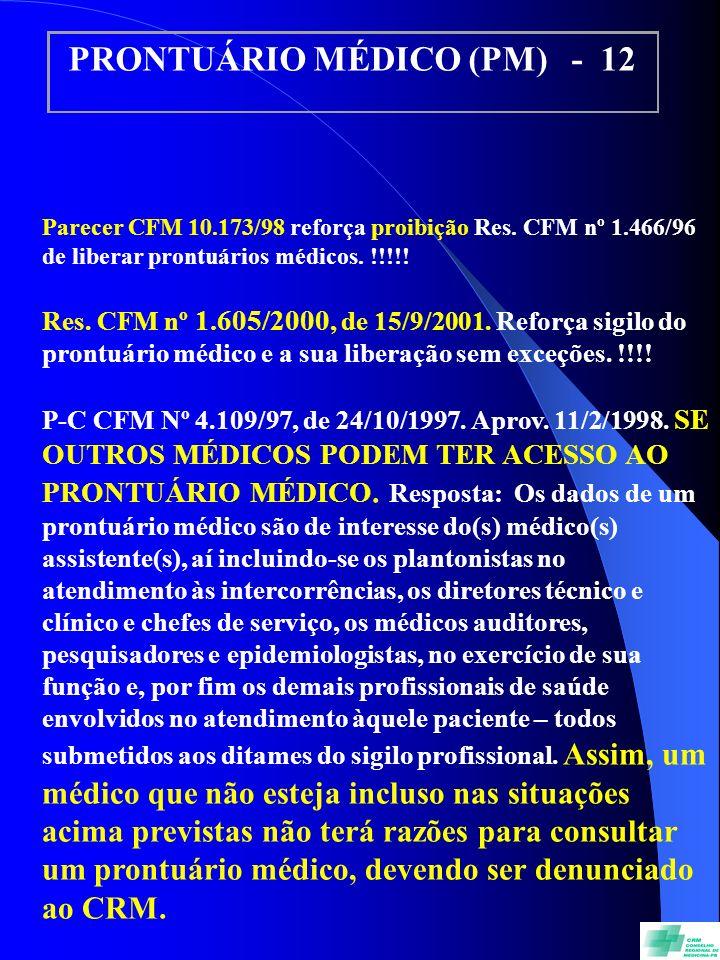 PRONTUÁRIO MÉDICO (PM) - 12 Parecer CFM 10.173/98 reforça proibição Res. CFM nº 1.466/96 de liberar prontuários médicos. !!!!! Res. CFM nº 1.605/2000,
