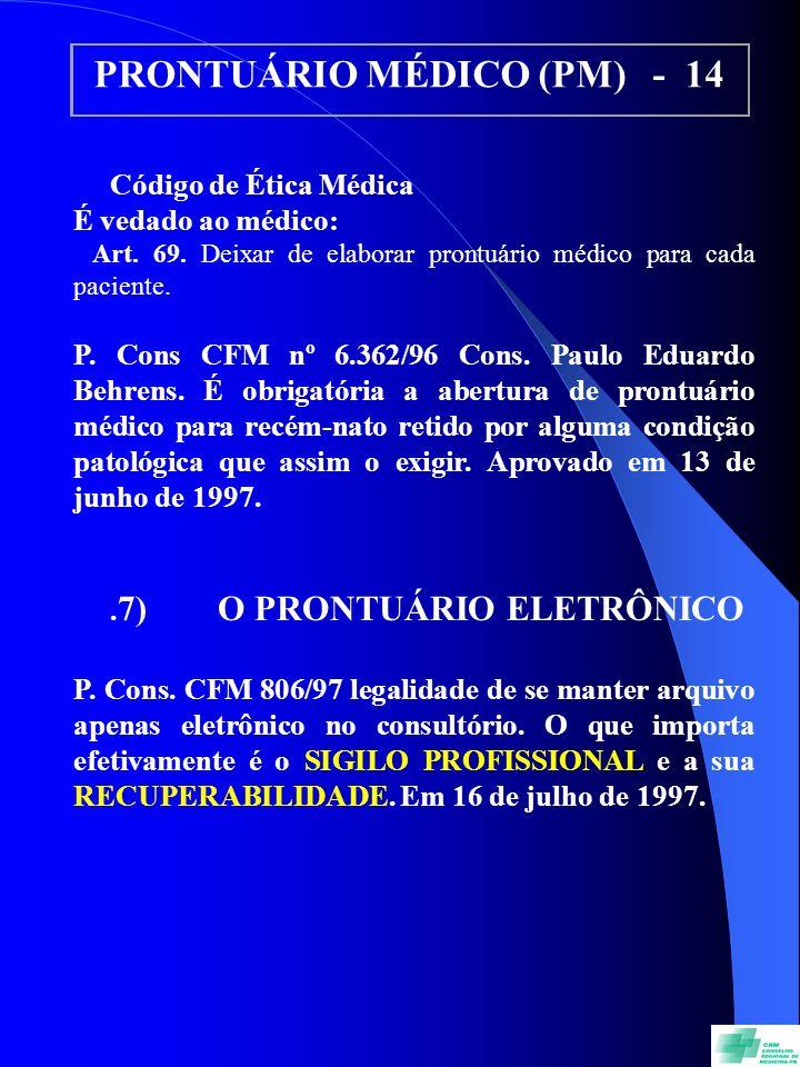 PRONTUÁRIO MÉDICO (PM) - 14 Código de Ética Médica É vedado ao médico: Art. 69. Deixar de elaborar prontuário médico para cada paciente. P. Cons CFM n