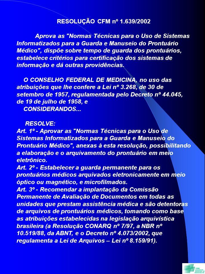 RESOLUÇÃO CFM nº 1.639/2002 Aprova as Normas Técnicas para o Uso de Sistemas Informatizados para a Guarda e Manuseio do Prontuário Médico , dispõe sobre tempo de guarda dos prontuários, estabelece critérios para certificação dos sistemas de informação e dá outras providências.