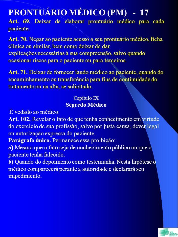 PRONTUÁRIO MÉDICO (PM) - 17 Art. 69. Deixar de elaborar prontuário médico para cada paciente. Art. 70. Negar ao paciente acesso a seu prontuário médic