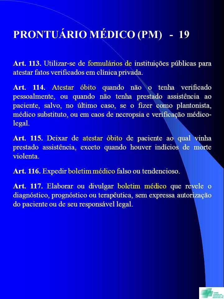 PRONTUÁRIO MÉDICO (PM) - 19 Art. 113. Utilizar-se de formulários de instituições públicas para atestar fatos verificados em clínica privada. Art. 114.