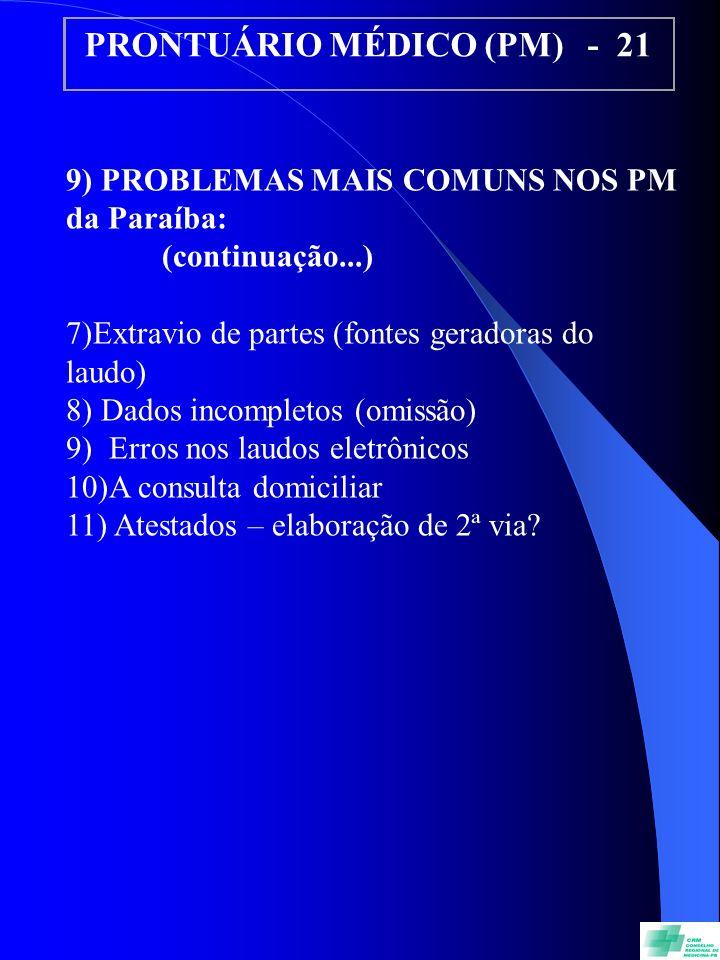 PRONTUÁRIO MÉDICO (PM) - 21 9) PROBLEMAS MAIS COMUNS NOS PM da Paraíba: (continuação...) 7)Extravio de partes (fontes geradoras do laudo) 8) Dados incompletos (omissão) 9) Erros nos laudos eletrônicos 10)A consulta domiciliar 11) Atestados – elaboração de 2ª via?