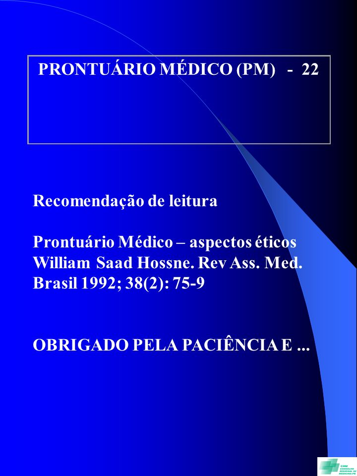 PRONTUÁRIO MÉDICO (PM) - 22 Recomendação de leitura Prontuário Médico – aspectos éticos William Saad Hossne. Rev Ass. Med. Brasil 1992; 38(2): 75-9 OB
