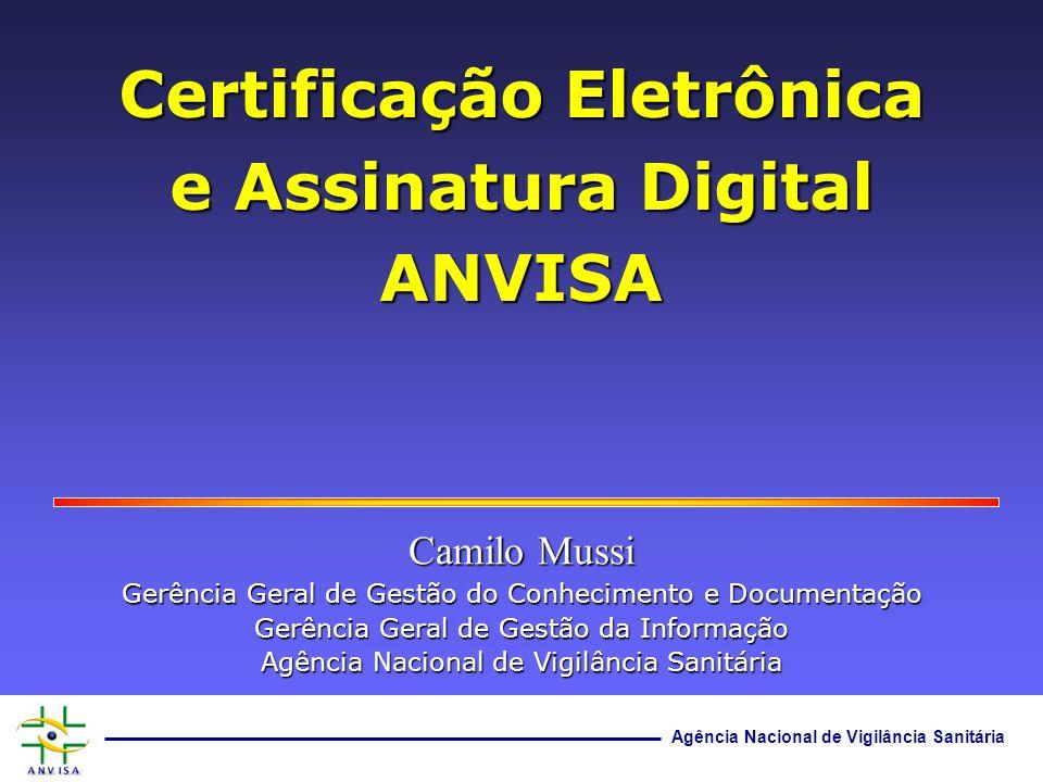Agência Nacional de Vigilância Sanitária Certificação Eletrônica e Assinatura Digital ANVISA Camilo Mussi Gerência Geral de Gestão do Conhecimento e D