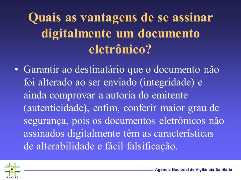 Agência Nacional de Vigilância Sanitária Quais as vantagens de se assinar digitalmente um documento eletrônico? Garantir ao destinatário que o documen