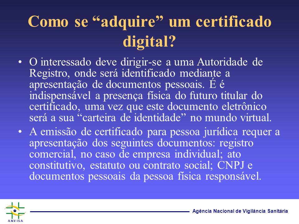 Agência Nacional de Vigilância Sanitária Como se adquire um certificado digital? O interessado deve dirigir-se a uma Autoridade de Registro, onde será