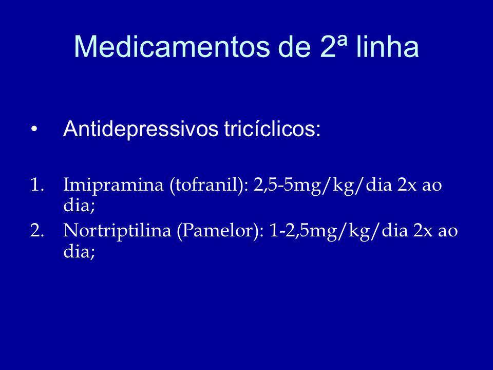 Medicamentos de 2ª linha Antidepressivos tricíclicos: 1.Imipramina (tofranil): 2,5-5mg/kg/dia 2x ao dia; 2.Nortriptilina (Pamelor): 1-2,5mg/kg/dia 2x