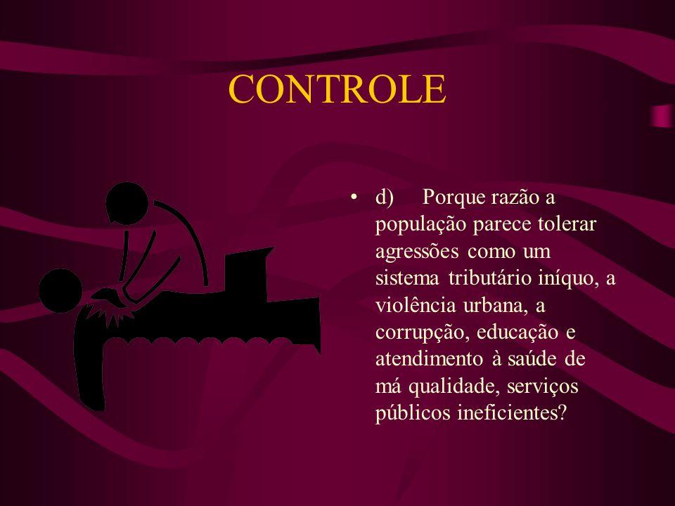 CONTROLE d) Porque razão a população parece tolerar agressões como um sistema tributário iníquo, a violência urbana, a corrupção, educação e atendimen