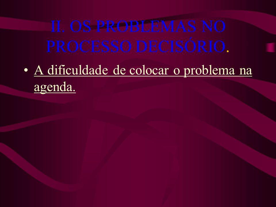 II. OS PROBLEMAS NO PROCESSO DECISÓRIO. A dificuldade de colocar o problema na agenda.