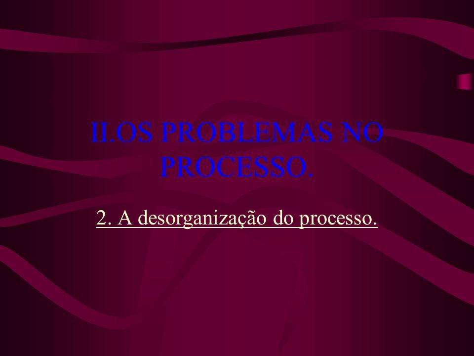 II.OS PROBLEMAS NO PROCESSO. 2. A desorganização do processo.