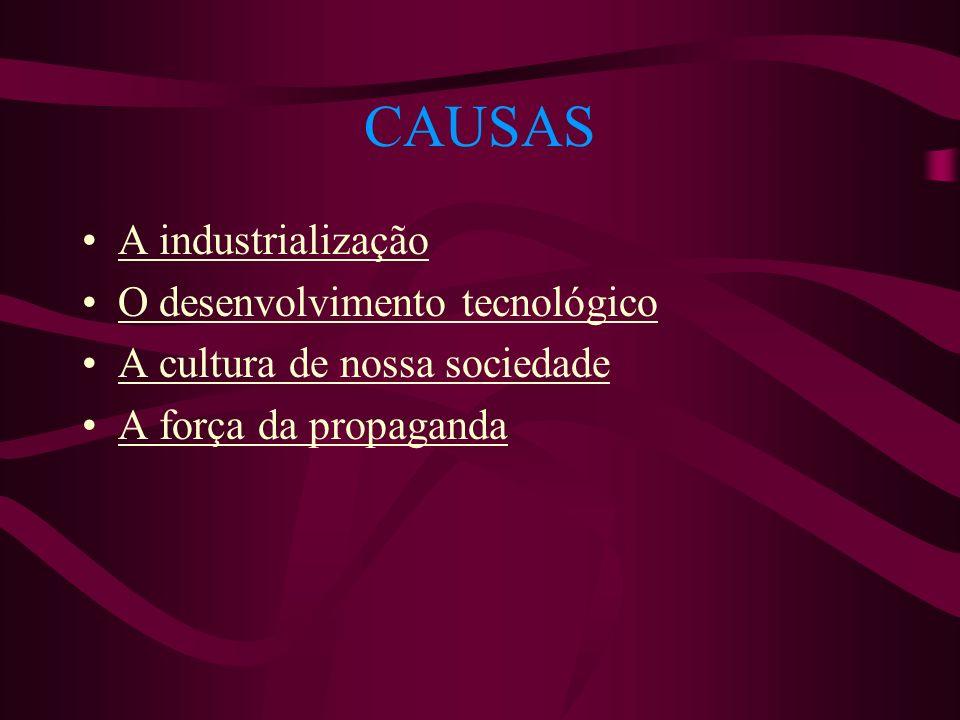 CAUSAS A industrialização O desenvolvimento tecnológico A cultura de nossa sociedade A força da propaganda