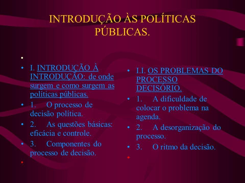 INTRODUÇÃO ÀS POLÍTICAS PÚBLICAS. I. INTRODUÇÃO À INTRODUÇÃO: de onde surgem e como surgem as políticas públicas. 1. O processo de decisão política. 2