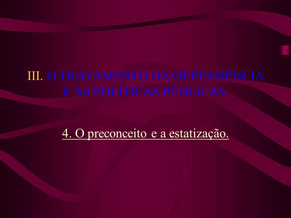 III. O TRATAMENTO DA DEPENDÊNCIA E AS POLÍTICAS PÚBLICAS. 4. O preconceito e a estatização.