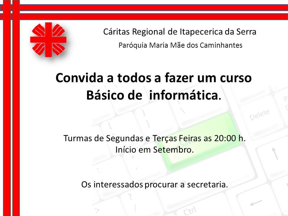 Cáritas Regional de Itapecerica da Serra Paróquia Maria Mãe dos Caminhantes Convida a todos a fazer um curso Básico de informática. Turmas de Segundas
