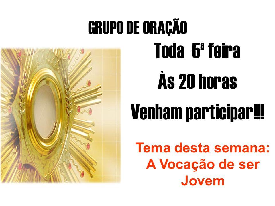 GRUPO DE ORAÇÃO Toda 5ª feira Às 20 horas Venham participar!!! Tema desta semana: A Vocação de ser Jovem