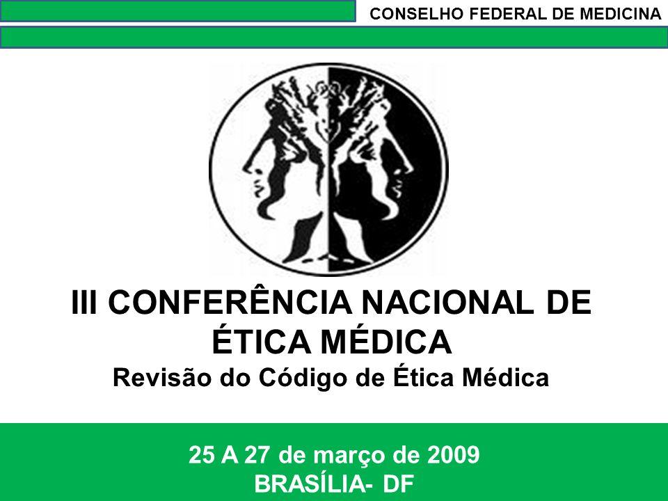 III CONFERÊNCIA NACIONAL DE ÉTICA MÉDICA Revisão do Código de Ética Médica 25 A 27 de março de 2009 BRASÍLIA- DF CONSELHO FEDERAL DE MEDICINA