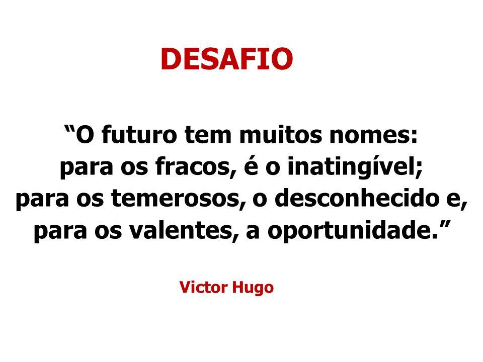 O futuro tem muitos nomes: para os fracos, é o inatingível; para os temerosos, o desconhecido e, para os valentes, a oportunidade. Victor Hugo DESAFIO