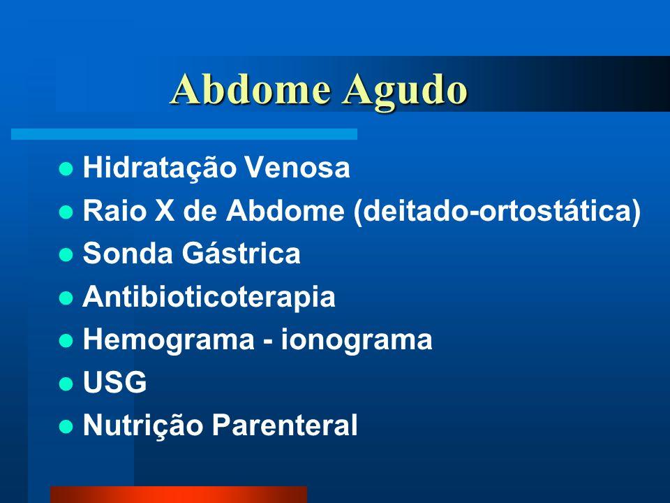 Abdome Agudo Abdome Agudo Hidratação Venosa Raio X de Abdome (deitado-ortostática) Sonda Gástrica Antibioticoterapia Hemograma - ionograma USG Nutrição Parenteral