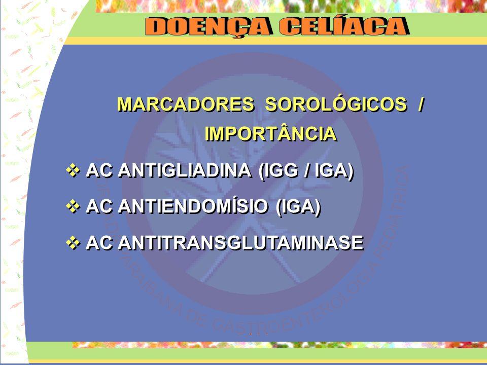 MARCADORES SOROLÓGICOS / IMPORTÂNCIA AC ANTIGLIADINA (IGG / IGA) AC ANTIENDOMÍSIO (IGA) AC ANTITRANSGLUTAMINASE MARCADORES SOROLÓGICOS / IMPORTÂNCIA A